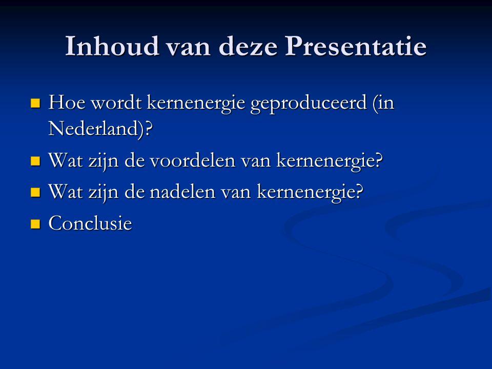 Inhoud van deze Presentatie Hoe wordt kernenergie geproduceerd (in Nederland)? Hoe wordt kernenergie geproduceerd (in Nederland)? Wat zijn de voordele