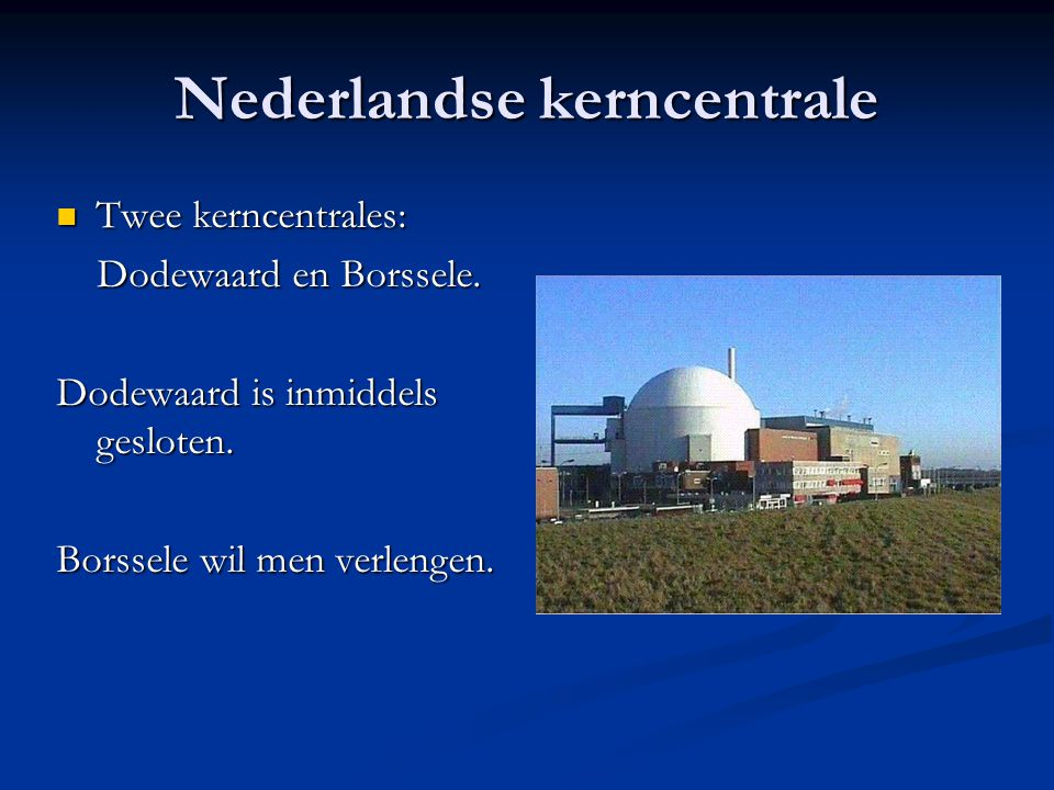 Nederlandse kerncentrale Twee kerncentrales: Twee kerncentrales: Dodewaard en Borssele. Dodewaard en Borssele. Dodewaard is inmiddels gesloten. Borsse