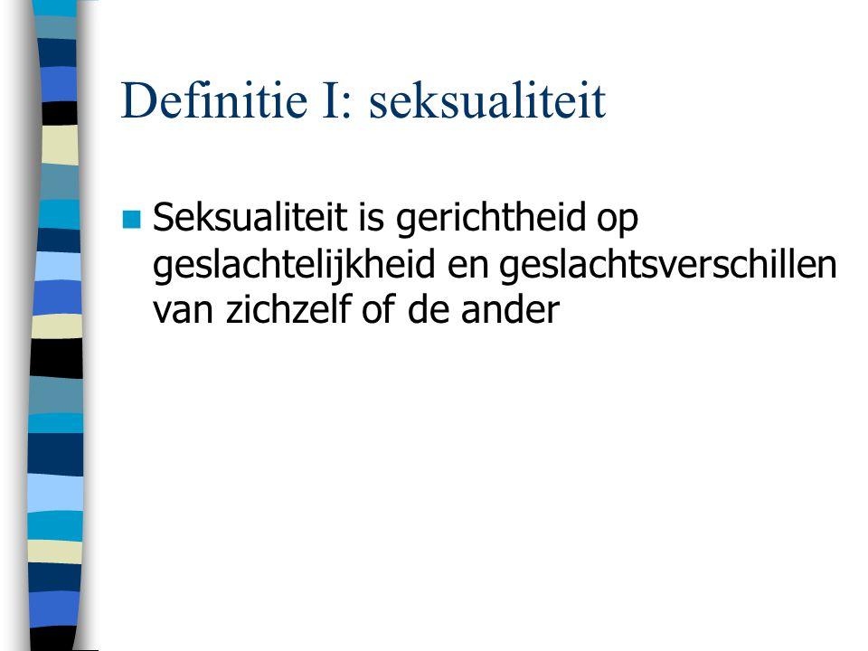 Definitie I: seksualiteit Seksualiteit is gerichtheid op geslachtelijkheid en geslachtsverschillen van zichzelf of de ander