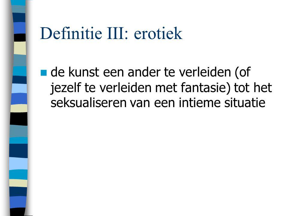 Definitie III: erotiek de kunst een ander te verleiden (of jezelf te verleiden met fantasie) tot het seksualiseren van een intieme situatie