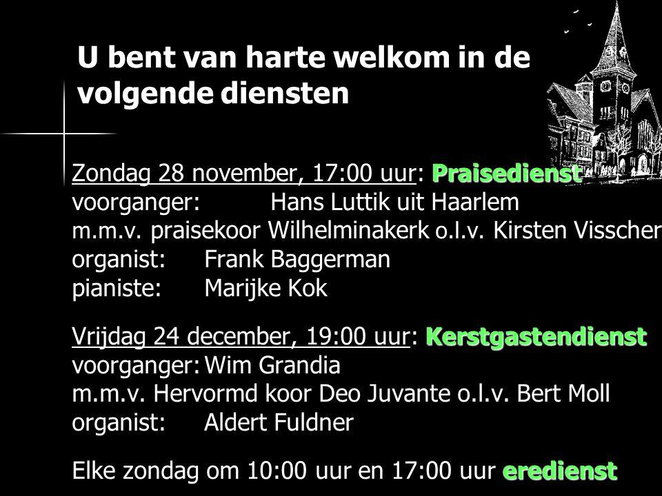U bent van harte welkom in de volgende diensten Zondag 28 november, 17:00 uur: Praisedienst voorganger: Hans Luttik uit Haarlem m.m.v.