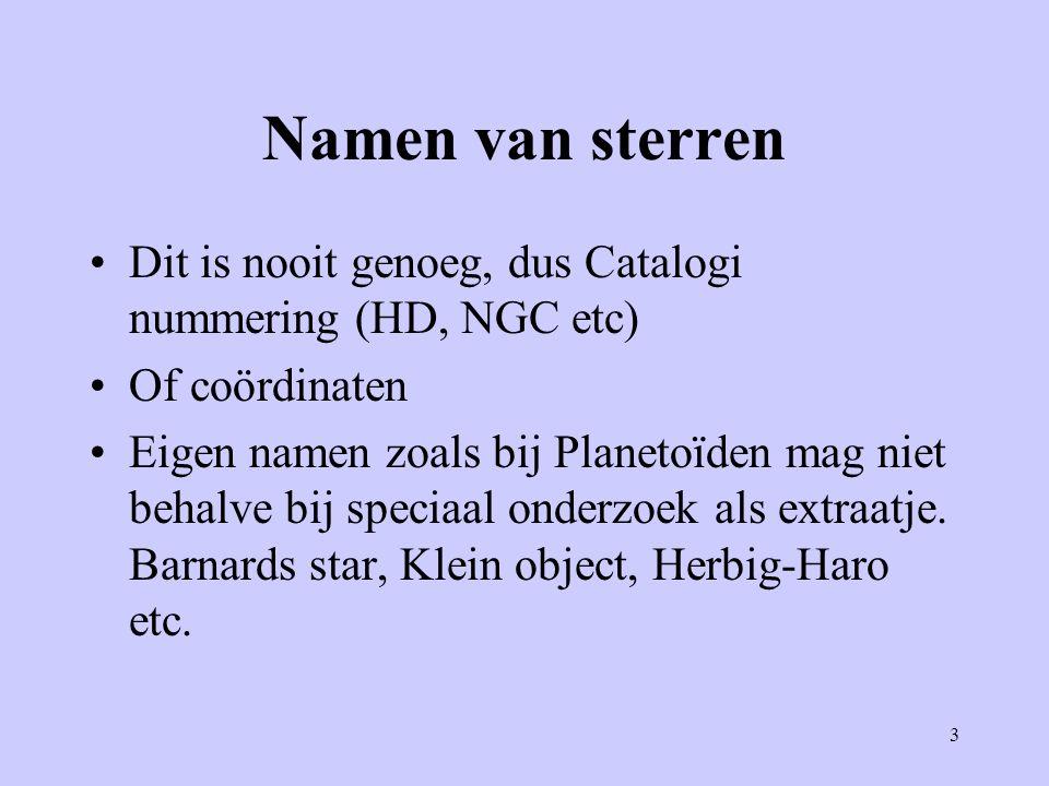 3 Namen van sterren Dit is nooit genoeg, dus Catalogi nummering (HD, NGC etc) Of coördinaten Eigen namen zoals bij Planetoïden mag niet behalve bij sp