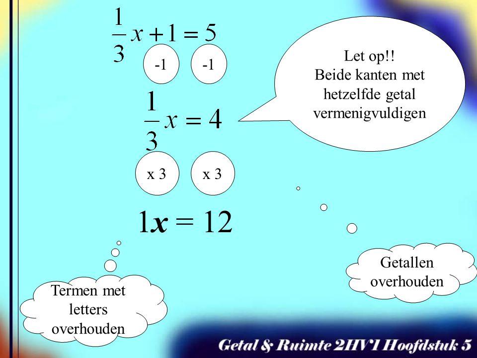 Termen met letters overhouden Getallen overhouden x 3 1x = 12 Let op!! Beide kanten met hetzelfde getal vermenigvuldigen