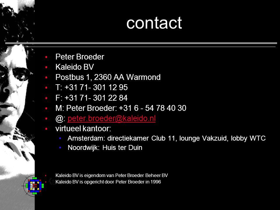 contact Peter Broeder Kaleido BV Postbus 1, 2360 AA Warmond T: +31 71- 301 12 95 F: +31 71- 301 22 84 M: Peter Broeder: +31 6 - 54 78 40 30 @: peter.broeder@kaleido.nlpeter.broeder@kaleido.nl virtueel kantoor: Amsterdam: directiekamer Club 11, lounge Vakzuid, lobby WTC Noordwijk: Huis ter Duin Kaleido BV is eigendom van Peter Broeder Beheer BV Kaleido BV is opgericht door Peter Broeder in 1996