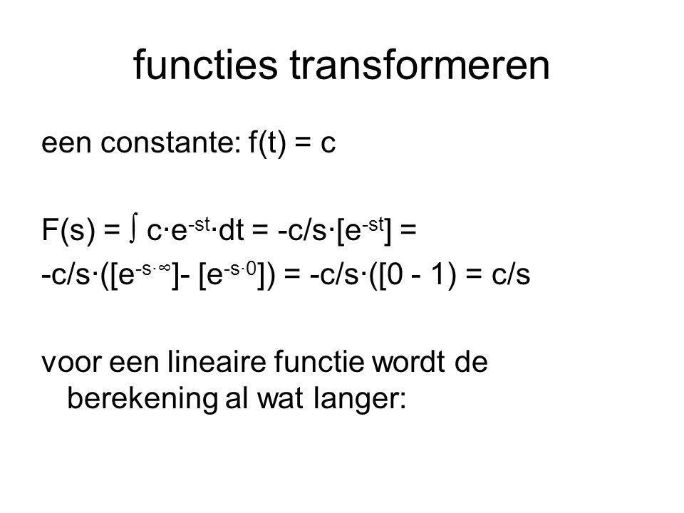 functies transformeren (vervolg) een lineaire functie: f(t) = t F(s) = ∫ t·e -st ·dt = (1/s)·∫t·de -st = (1/s)·{[t·e -st ] - ∫e -st dt} = (1/s)·{[t·e -st ] - [(1/s)·e -st ]} = (1/s)·{0 - (1/s)·{e -s·∞ - e -s·0 }} = (1/s)·{-(1/s)·{0 - 1}} = 1/s 2 verdere functies: zie tabel van laplace getransformeerden