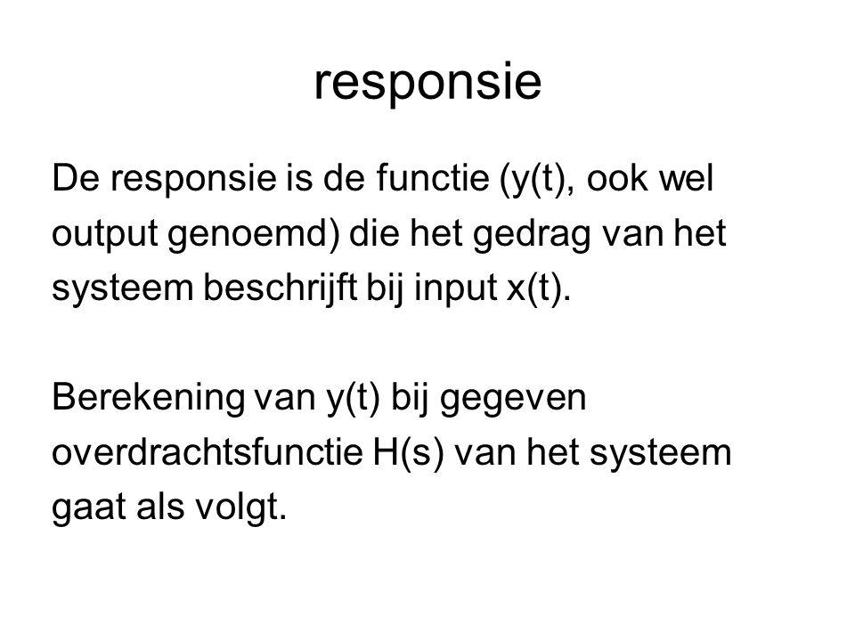 responsie De responsie is de functie (y(t), ook wel output genoemd) die het gedrag van het systeem beschrijft bij input x(t). Berekening van y(t) bij