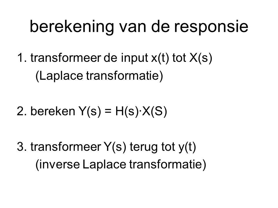 berekening van de responsie 1. transformeer de input x(t) tot X(s) (Laplace transformatie) 2. bereken Y(s) = H(s)·X(S) 3. transformeer Y(s) terug tot