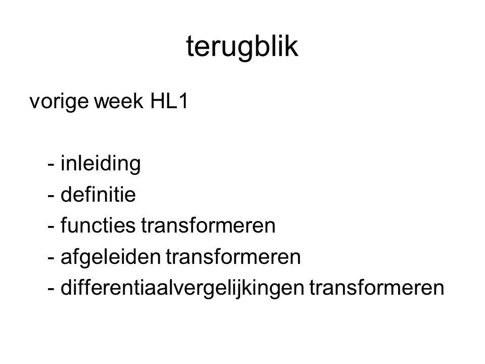 terugblik vorige week HL1 - inleiding - definitie - functies transformeren - afgeleiden transformeren - differentiaalvergelijkingen transformeren