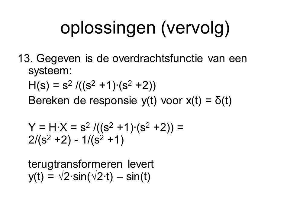oplossingen (vervolg) 13. Gegeven is de overdrachtsfunctie van een systeem: H(s) = s 2 /((s 2 +1)·(s 2 +2)) Bereken de responsie y(t) voor x(t) = δ(t)