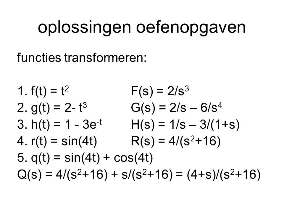 oplossingen oefenopgaven (vervolg) transformeer de volgende DV en los op: 6.f(t) + f'(t) = t met f(0) = 1 F(s) + s·F(s) – 1 = 1/s 2 ofwel F(s) = (1+ 1/s 2 )/(s+1) = (s 2 +1)/(s 2 ·(s+1)) = 2/(s+1) + 1/s 2 -1/s terugtransformeren levert nu weer y(t) = 2e -t + t - 1
