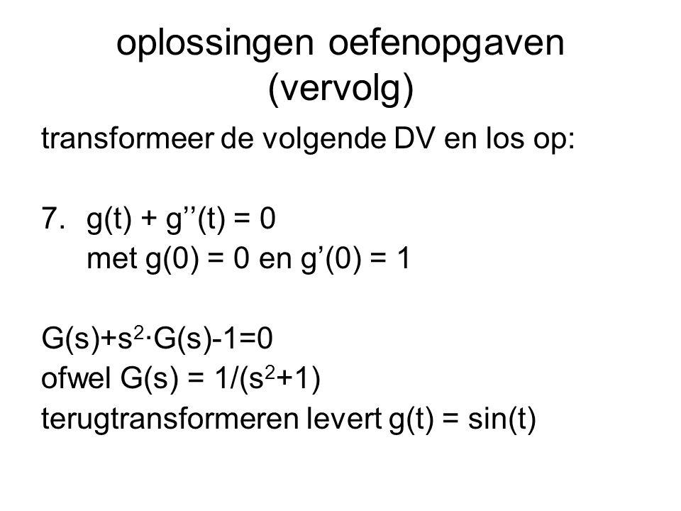 oplossingen oefenopgaven (vervolg) transformeer de volgende DV en los op: 7.g(t) + g''(t) = 0 met g(0) = 0 en g'(0) = 1 G(s)+s 2 ·G(s)-1=0 ofwel G(s)