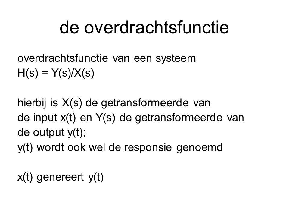 de overdrachtsfunctie overdrachtsfunctie van een systeem H(s) = Y(s)/X(s) hierbij is X(s) de getransformeerde van de input x(t) en Y(s) de getransform