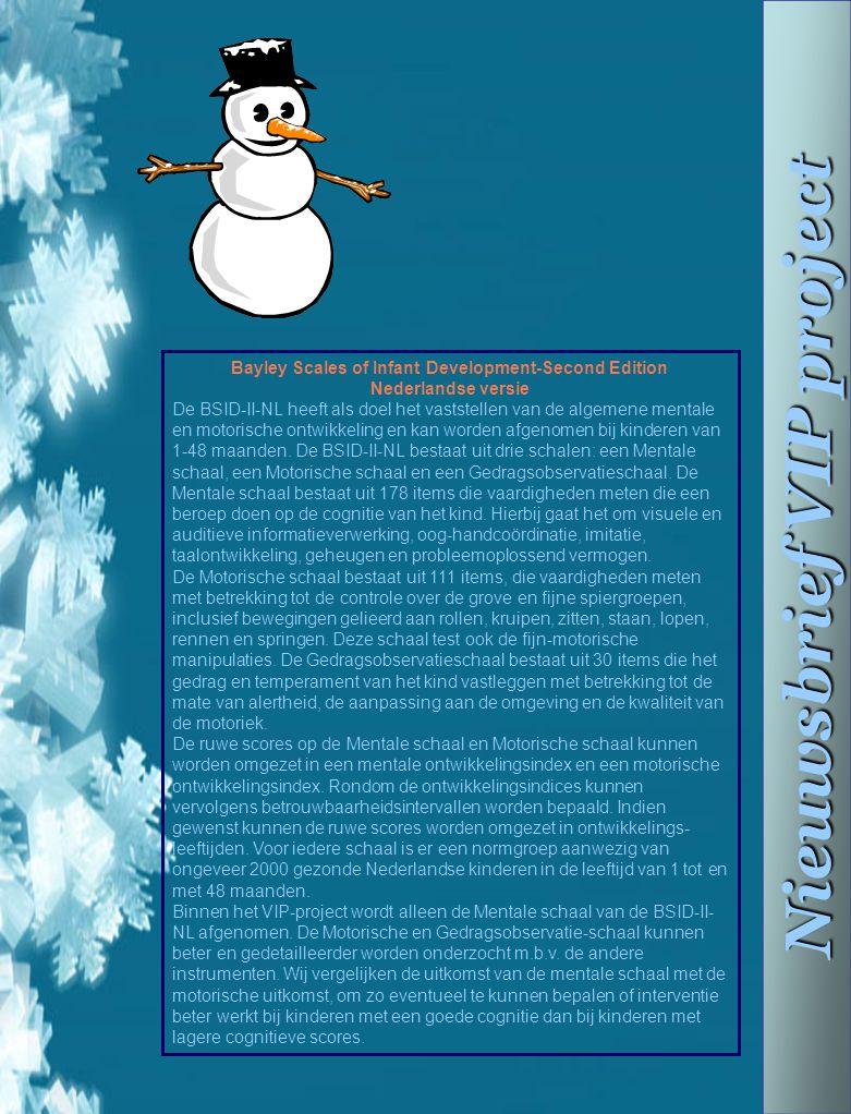 Nieuwsbrief VIP project Bayley Scales of Infant Development-Second Edition Nederlandse versie De BSID-II-NL heeft als doel het vaststellen van de alge