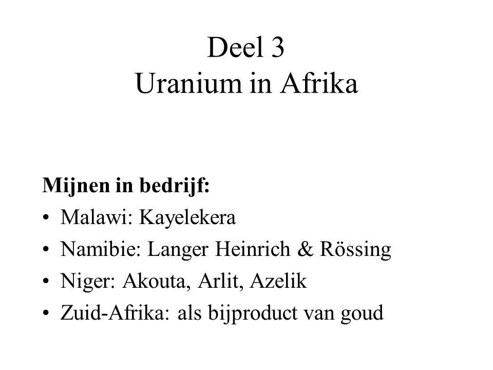 Deel 3 Uranium in Afrika Mijnen in bedrijf: Malawi: Kayelekera Namibie: Langer Heinrich & Rössing Niger: Akouta, Arlit, Azelik Zuid-Afrika: als bijproduct van goud