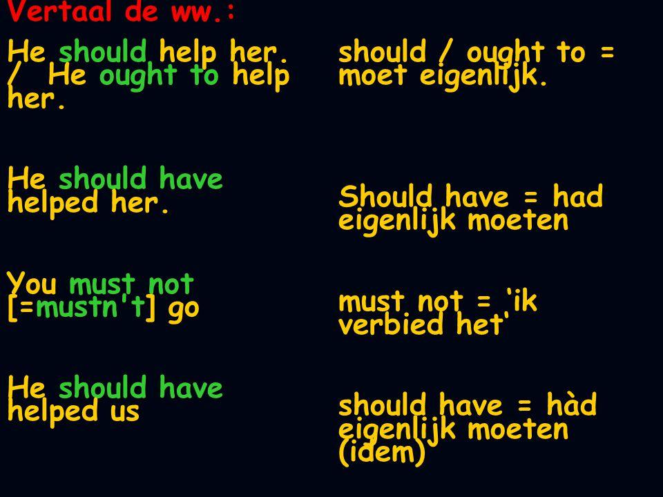 Vertaal de ww.: He should help her. / He ought to help her. He should have helped her. You must not [=mustn't] go He should have helped us should / ou