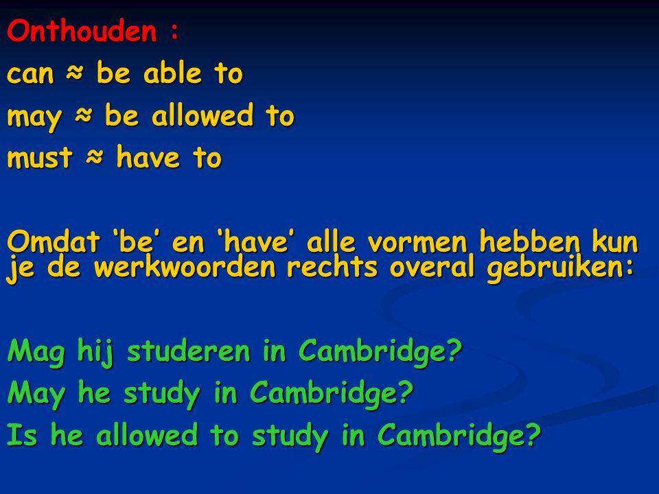 Onthouden : can ≈ be able to may ≈ be allowed to must ≈ have to Omdat 'be' en 'have' alle vormen hebben kun je de werkwoorden rechts overal gebruiken: