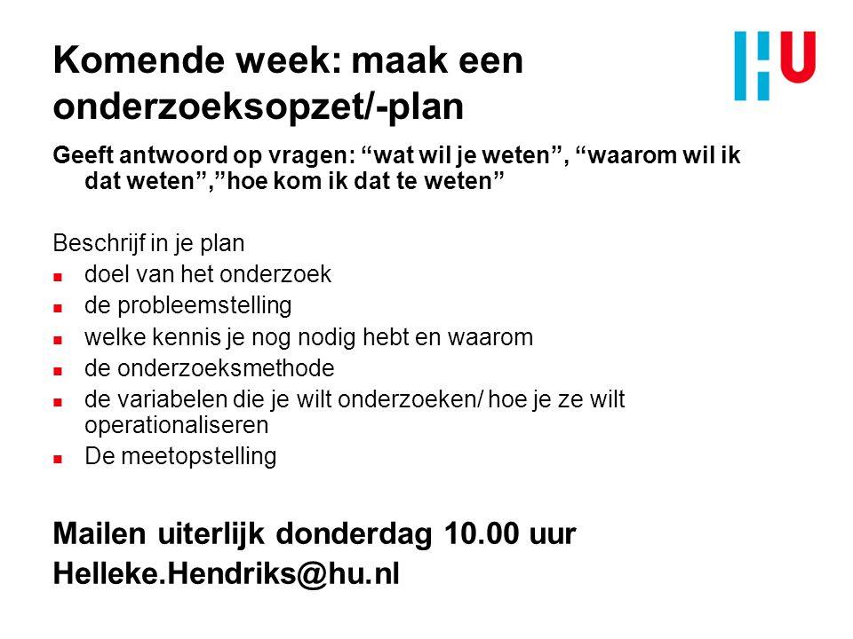 Komende week: maak een onderzoeksopzet/-plan Geeft antwoord op vragen: wat wil je weten , waarom wil ik dat weten , hoe kom ik dat te weten Beschrijf in je plan n doel van het onderzoek n de probleemstelling n welke kennis je nog nodig hebt en waarom n de onderzoeksmethode n de variabelen die je wilt onderzoeken/ hoe je ze wilt operationaliseren n De meetopstelling Mailen uiterlijk donderdag 10.00 uur Helleke.Hendriks@hu.nl