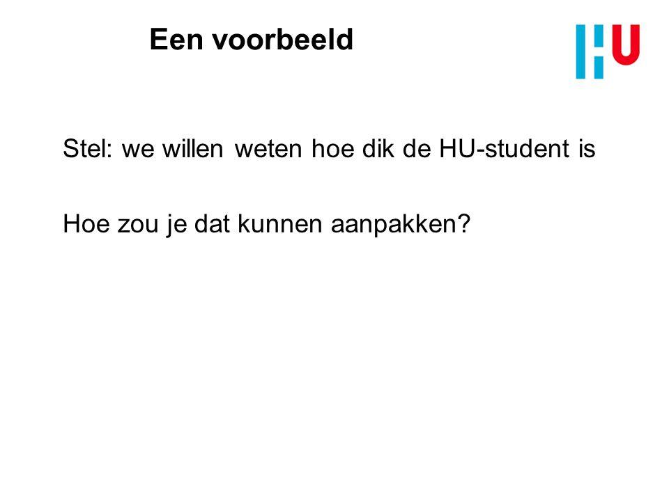Een voorbeeld Stel: we willen weten hoe dik de HU-student is Hoe zou je dat kunnen aanpakken?