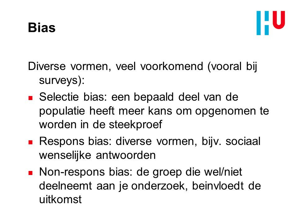 Bias Diverse vormen, veel voorkomend (vooral bij surveys): n Selectie bias: een bepaald deel van de populatie heeft meer kans om opgenomen te worden in de steekproef n Respons bias: diverse vormen, bijv.