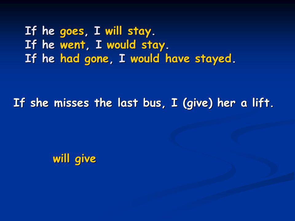 If he goes, I will stay. If he went, I would stay. If he had gone, I would have stayed. If she misses the last bus, I (give) her a lift. will give