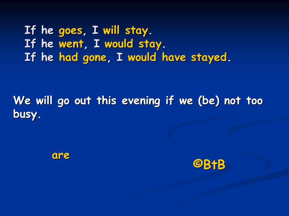 If he goes, I will stay. If he went, I would stay. If he had gone, I would have stayed. We will go out this evening if we (be) not too busy. are ©BtB
