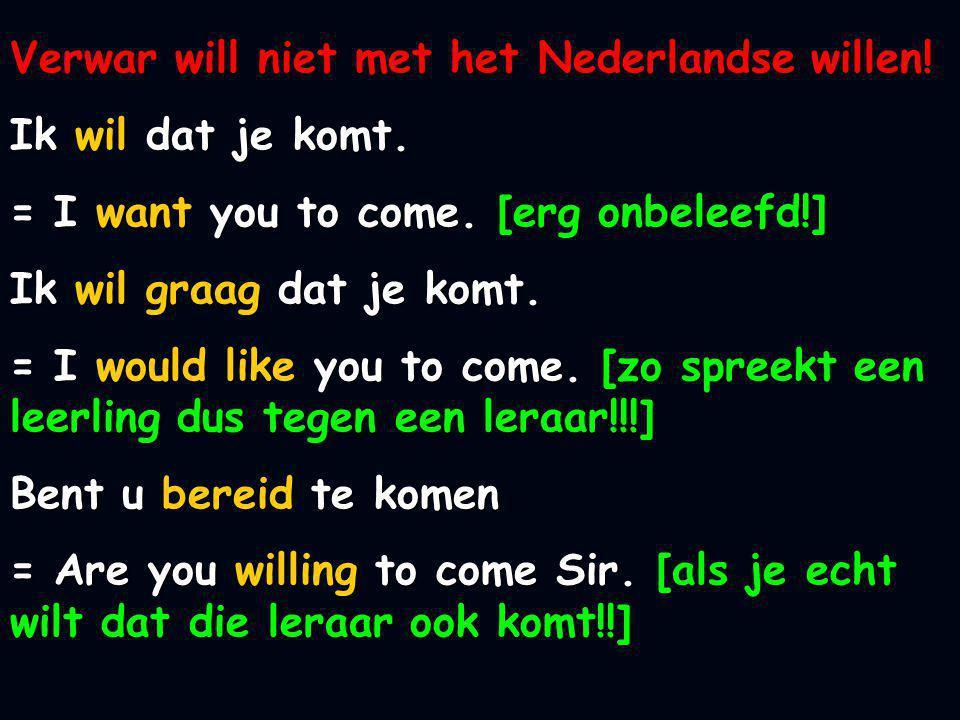 Verwar will niet met het Nederlandse willen! Ik wil dat je komt. = I want you to come. [erg onbeleefd!] Ik wil graag dat je komt. = I would like you t