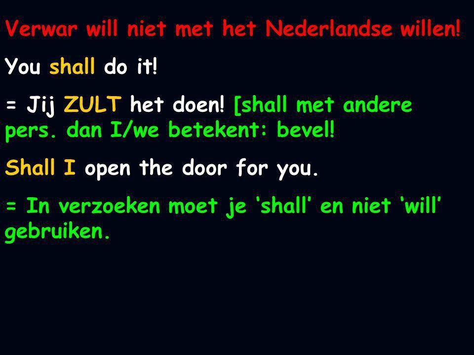 Verwar will niet met het Nederlandse willen! You shall do it! = Jij ZULT het doen! [shall met andere pers. dan I/we betekent: bevel! Shall I open the