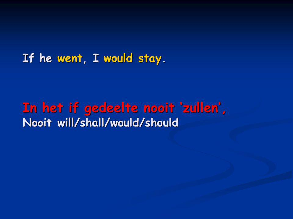 If he went, I would stay. In het if gedeelte nooit 'zullen', Nooit will/shall/would/should