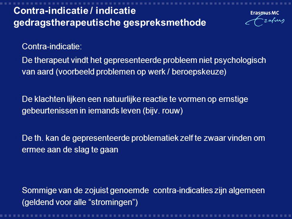 Contra-indicatie / indicatie gedragstherapeutische gespreksmethode  Contra-indicatie:  De therapeut vindt het gepresenteerde probleem niet psycholog