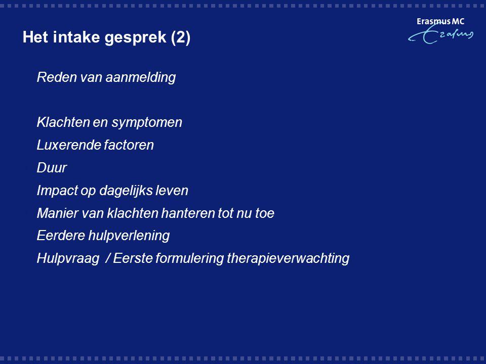 Het intake gesprek (2)  Reden van aanmelding  Klachten en symptomen  Luxerende factoren  Duur  Impact op dagelijks leven  Manier van klachten ha