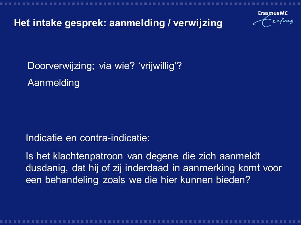Het intake gesprek: aanmelding / verwijzing  Doorverwijzing; via wie? 'vrijwillig'?  Aanmelding Indicatie en contra-indicatie: Is het klachtenpatroo