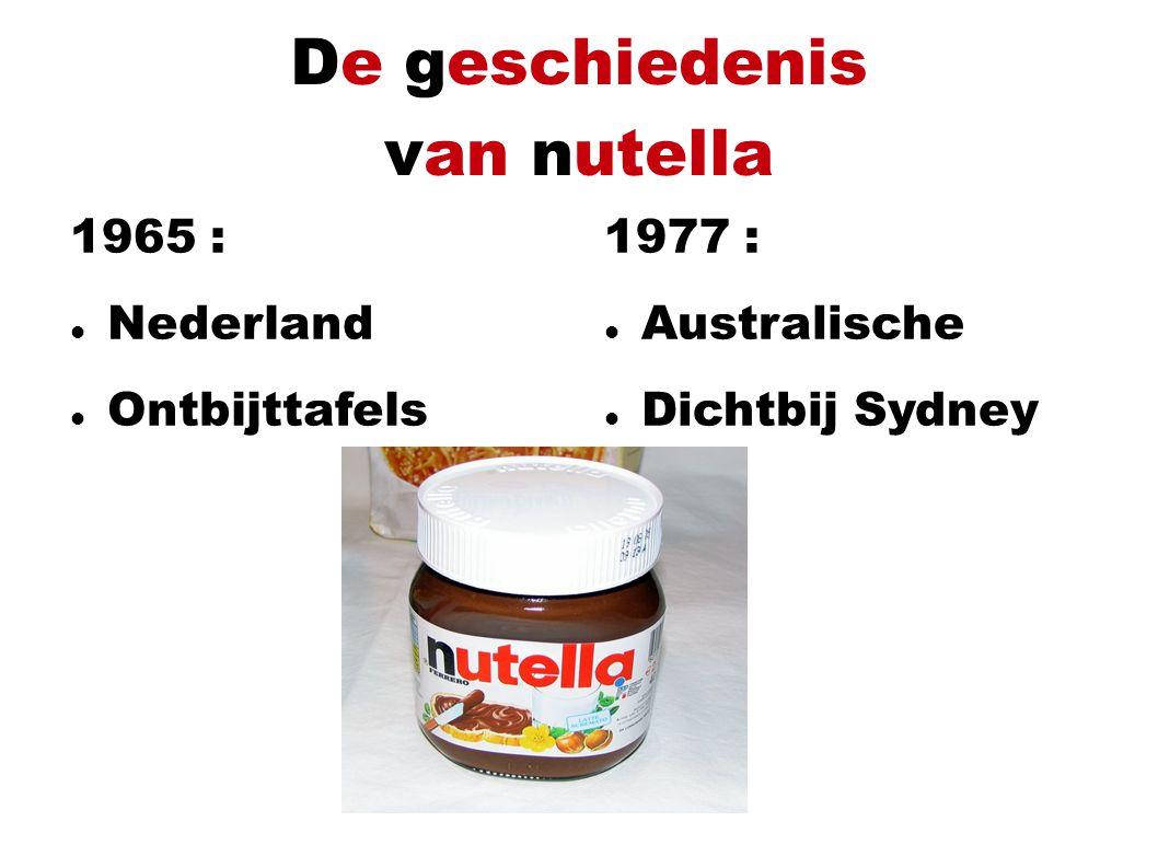 De geschiedenis van nutella 1965 : Nederland Ontbijttafels 1977 : Australische Dichtbij Sydney http://www.google.nl/imgres?q=nutella&hl=nl&sa=X&biw=1280&bih=567&tbm=isch&prmd=imvns&tbnid=98IKXrpsaiYs1M:&imgrefurl=http://www.statesofmind.ca/nutella-solving-the-mystery/nutella-art/&docid=2YezERY6-suHZM&imgurl=http://www.statesofmind.ca/wp-content/uploads/2011/06/nutella-art.jpg&w=399&h=489&ei=yL_dToilPMaaOveuzawJ&zoom=1&iact=rc&dur=448&sig=103649746321167598946&page=2&tbnh=179&tbnw=149&start=12&ndsp=13&ved=1t:429,r:1,s:12&tx=55&ty=66http://www.google.nl/imgres?q=nutella&hl=nl&sa=X&biw=1280&bih=567&tbm=isch&prmd=imvns&tbnid=98IKXrpsaiYs1M:&imgrefurl=http://www.statesofmind.ca/nutella-solving-the-mystery/nutella-art/&docid=2YezERY6-suHZM&imgurl=http://www.statesofmind.ca/wp-content/uploads/2011/06/nutella-art.jpg&w=399&h=489&ei=yL_dToilPMaaOveuzawJ&zoom=1&iact=rc&dur=448&sig=103649746321167598946&page=2&tbnh=179&tbnw=149&start=12&ndsp=13&ved=1t:429,r:1,s:12&tx=55&ty=66