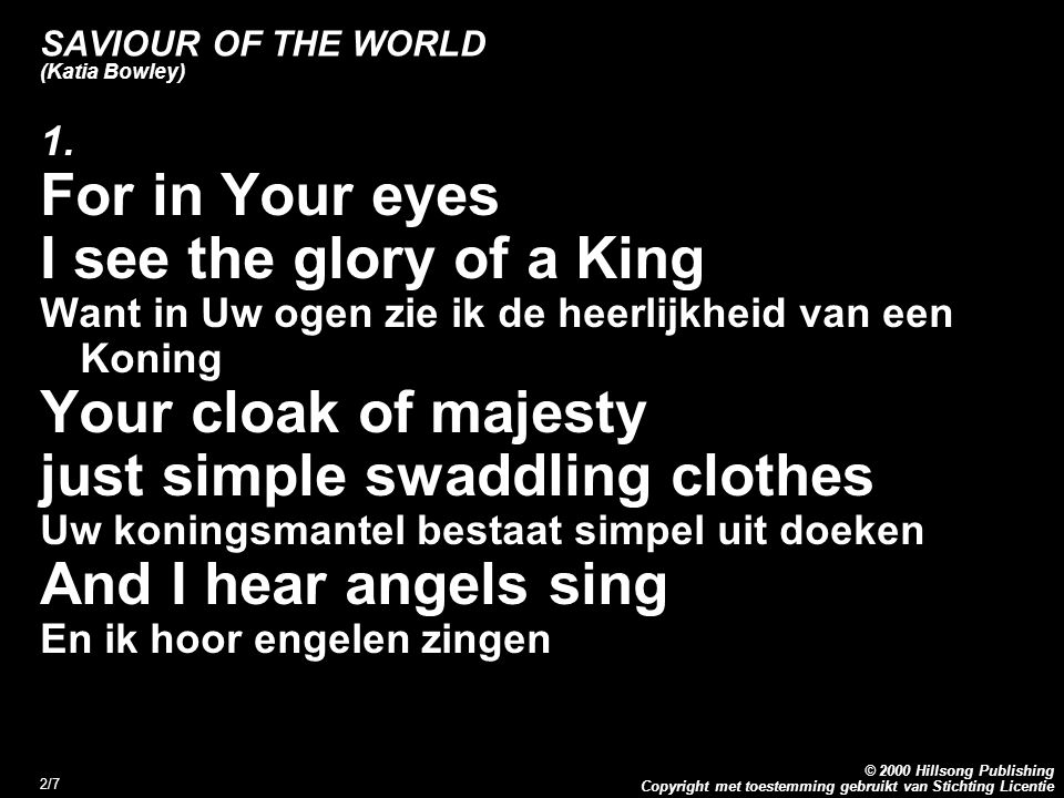 Copyright met toestemming gebruikt van Stichting Licentie © 2000 Hillsong Publishing 2/7 SAVIOUR OF THE WORLD (Katia Bowley) 1. For in Your eyes I see