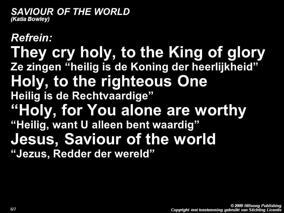 Copyright met toestemming gebruikt van Stichting Licentie © 2000 Hillsong Publishing 7/7 SAVIOUR OF THE WORLD (Katia Bowley) Refrein: I cry holy, to the King of glory Ik zing heilig is de Koning der heerlijkheid Holy, to the righteous One Heilig is de Rechtvaardige Holy, for You alone are worthy Heilig, want U alleen bent waardig Jesus, Saviour of the world Jezus, Redder der wereld