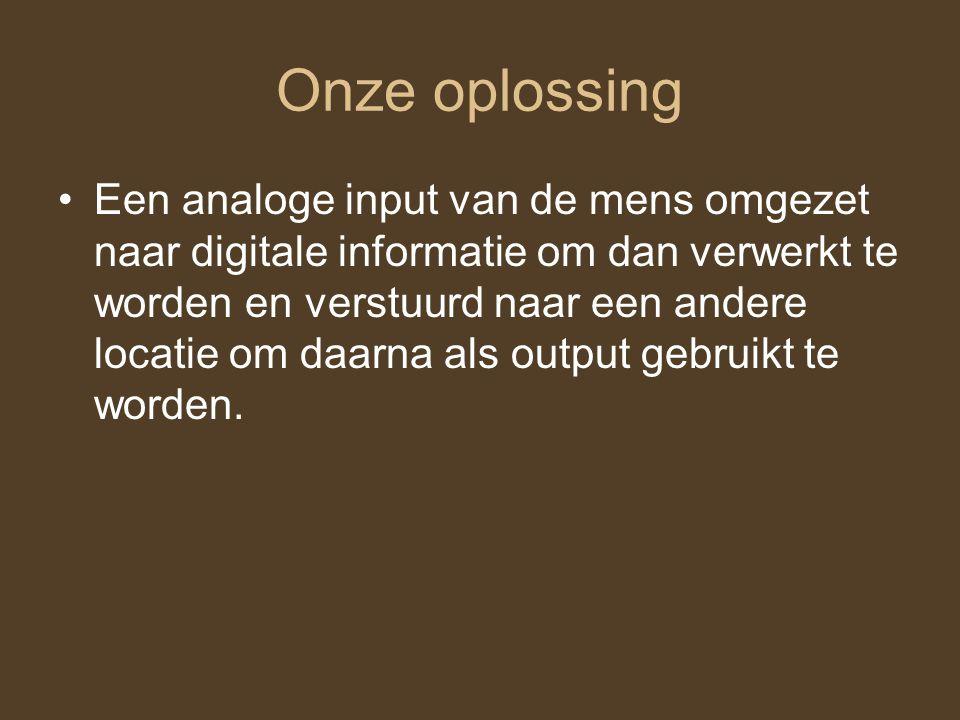 Onze oplossing Een analoge input van de mens omgezet naar digitale informatie om dan verwerkt te worden en verstuurd naar een andere locatie om daarna