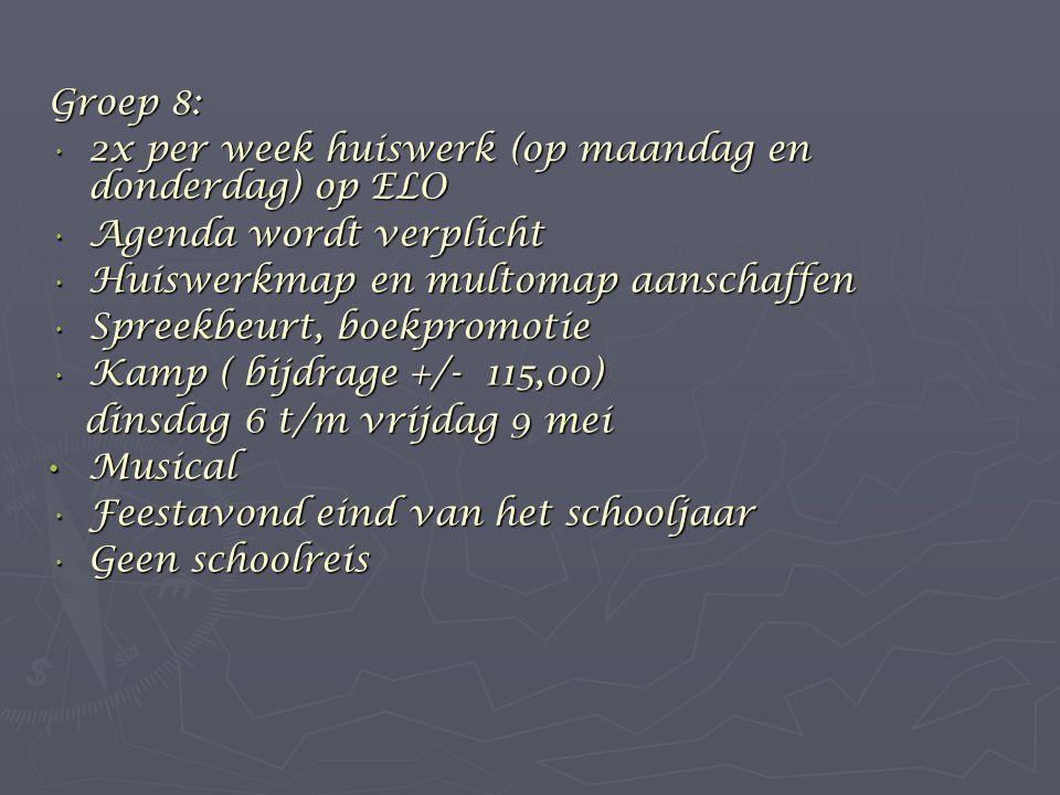 Groep 8: 2x per week huiswerk (op maandag en donderdag) op ELO 2x per week huiswerk (op maandag en donderdag) op ELO Agenda wordt verplicht Agenda wordt verplicht Huiswerkmap en multomap aanschaffen Huiswerkmap en multomap aanschaffen Spreekbeurt, boekpromotie Spreekbeurt, boekpromotie Kamp ( bijdrage +/- 115,00) Kamp ( bijdrage +/- 115,00) dinsdag 6 t/m vrijdag 9 mei dinsdag 6 t/m vrijdag 9 mei Musical Musical Feestavond eind van het schooljaar Feestavond eind van het schooljaar Geen schoolreis Geen schoolreis
