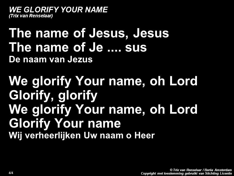 Copyright met toestemming gebruikt van Stichting Licentie © Trix van Renselaar / Beréa Amsterdam 4/4 WE GLORIFY YOUR NAME (Trix van Renselaar) The name of Jesus, Jesus The name of Je....