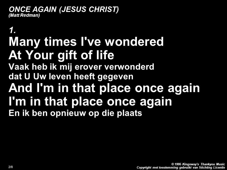 Copyright met toestemming gebruikt van Stichting Licentie © 1995 Kingsway s Thankyou Music 3/8 ONCE AGAIN (JESUS CHRIST) (Matt Redman) Refrein: And once again I look upon The cross where You died En nogmaals denk ik aan het kruis waarop U stierf I m humbled by Your mercy And I m broken inside Ik ben nederig door Uw genade en gebroken van binnen