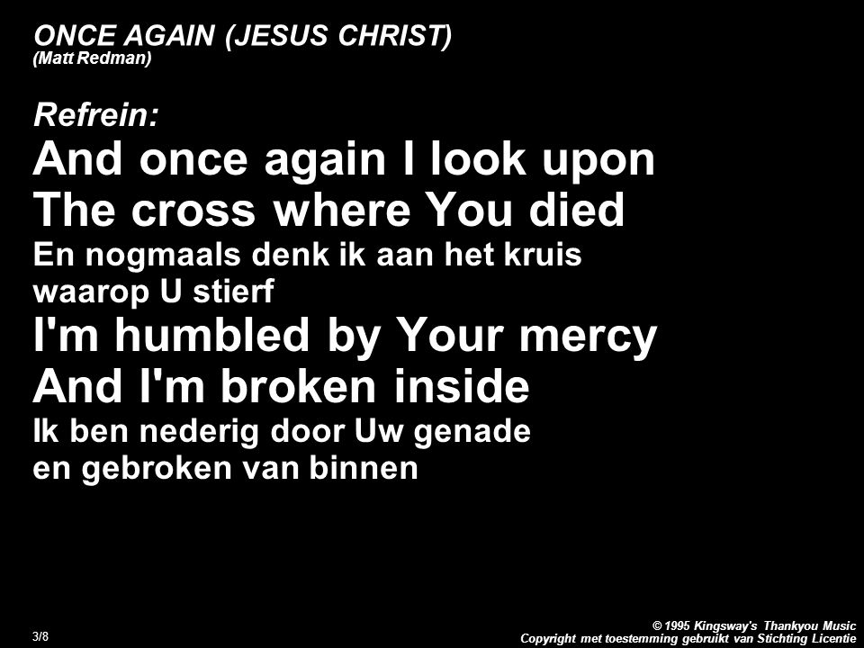 Copyright met toestemming gebruikt van Stichting Licentie © 1995 Kingsway's Thankyou Music 3/8 ONCE AGAIN (JESUS CHRIST) (Matt Redman) Refrein: And on