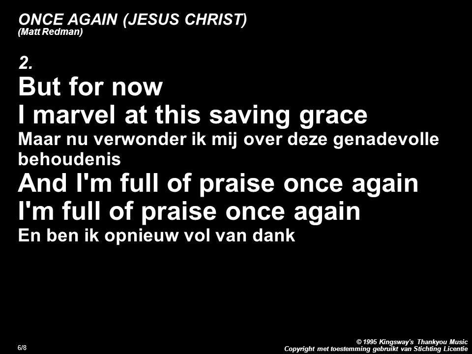 Copyright met toestemming gebruikt van Stichting Licentie © 1995 Kingsway's Thankyou Music 6/8 ONCE AGAIN (JESUS CHRIST) (Matt Redman) 2. But for now