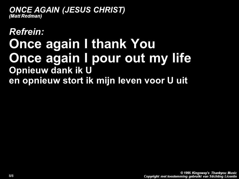 Copyright met toestemming gebruikt van Stichting Licentie © 1995 Kingsway's Thankyou Music 8/8 ONCE AGAIN (JESUS CHRIST) (Matt Redman) Refrein: Once a