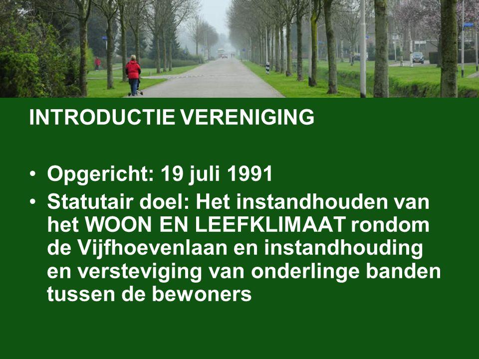 INTRODUCTIE VERENIGING Opgericht: 19 juli 1991 Statutair doel: Het instandhouden van het WOON EN LEEFKLIMAAT rondom de Vijfhoevenlaan en instandhoudin