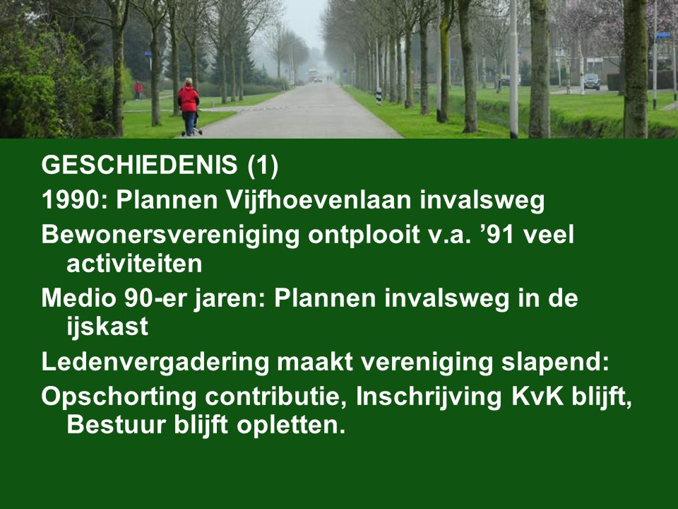 GESCHIEDENIS (1) 1990: Plannen Vijfhoevenlaan invalsweg Bewonersvereniging ontplooit v.a. '91 veel activiteiten Medio 90-er jaren: Plannen invalsweg i