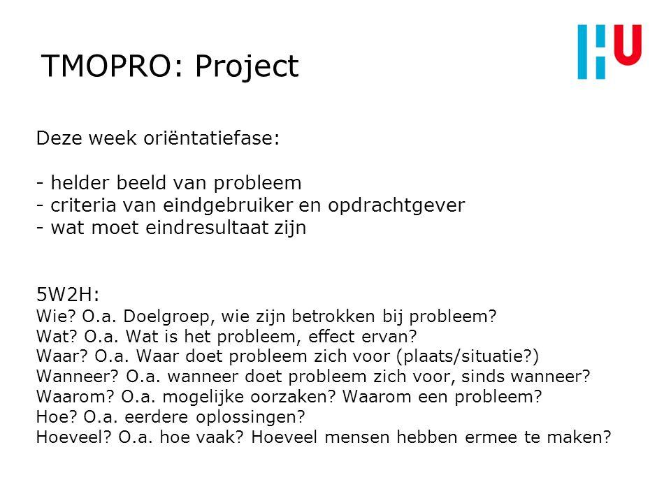 TMOPRO: Project Deze week oriëntatiefase: - helder beeld van probleem - criteria van eindgebruiker en opdrachtgever - wat moet eindresultaat zijn 5W2H