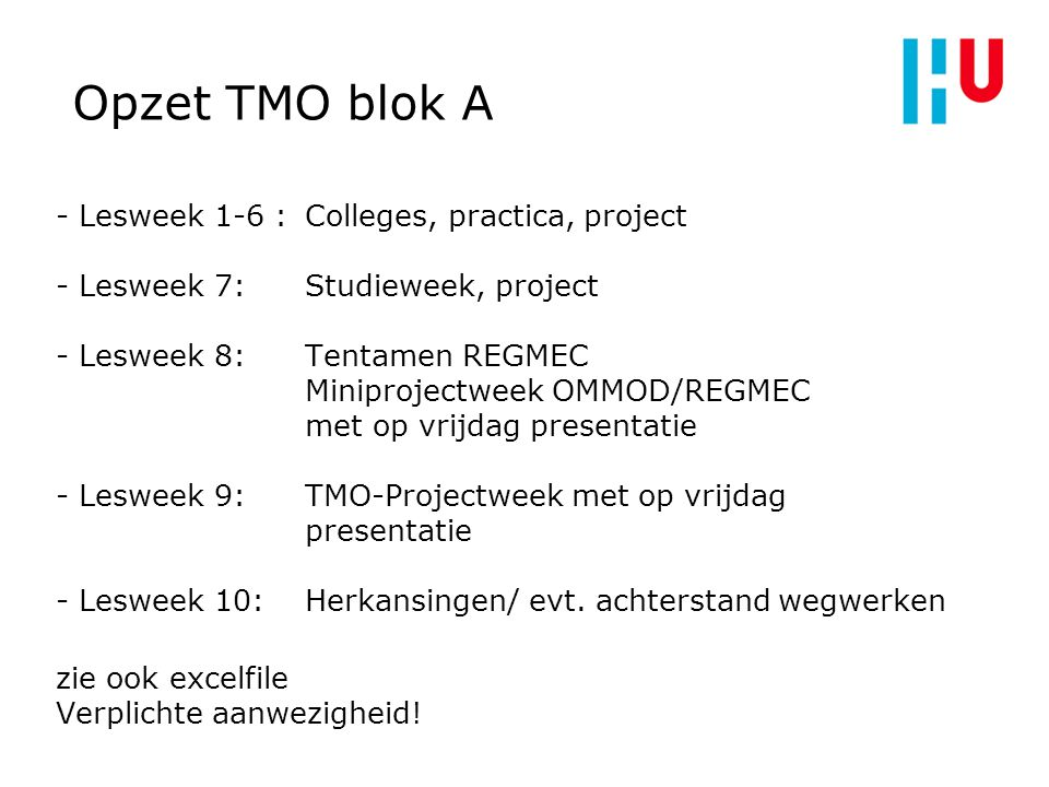 Opzet TMO blok A - Lesweek 1-6 : Colleges, practica, project - Lesweek 7: Studieweek, project - Lesweek 8: Tentamen REGMEC Miniprojectweek OMMOD/REGME