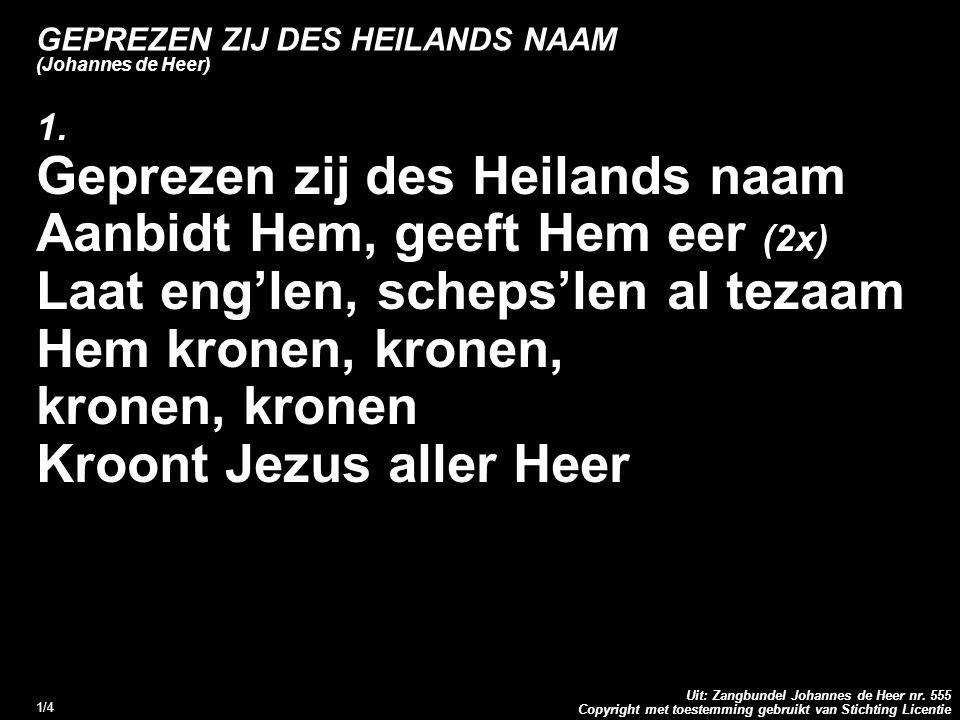 Copyright met toestemming gebruikt van Stichting Licentie Uit: Zangbundel Johannes de Heer nr. 555 1/4 GEPREZEN ZIJ DES HEILANDS NAAM (Johannes de Hee