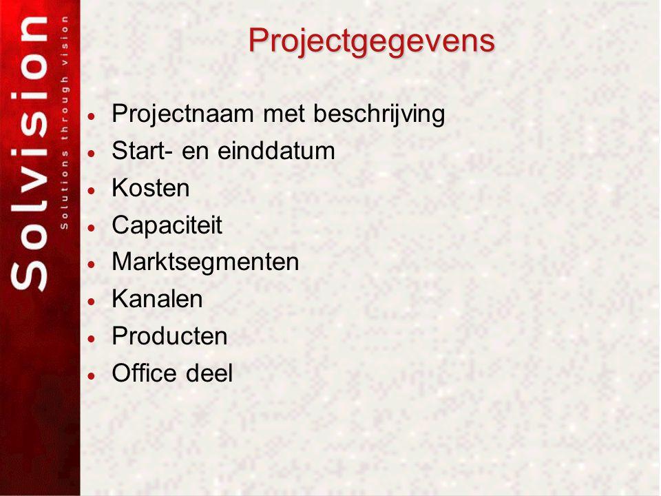 Projectgegevens  Projectnaam met beschrijving  Start- en einddatum  Kosten  Capaciteit  Marktsegmenten  Kanalen  Producten  Office deel