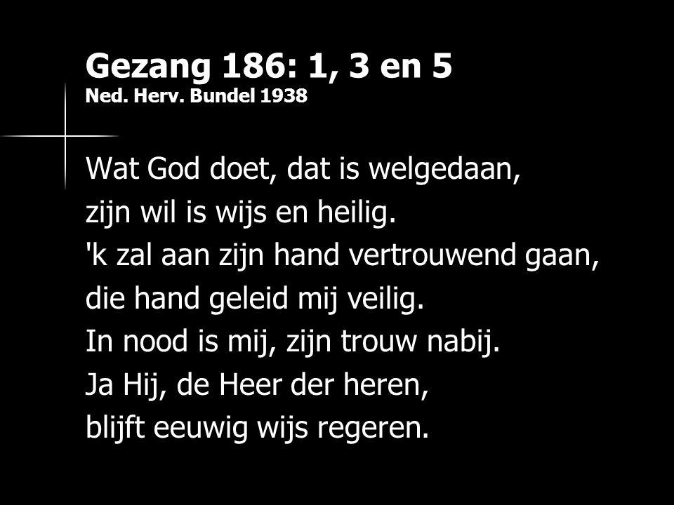 Gezang 186: 1, 3 en 5 Ned. Herv. Bundel 1938 Wat God doet, dat is welgedaan, zijn wil is wijs en heilig. 'k zal aan zijn hand vertrouwend gaan, die ha