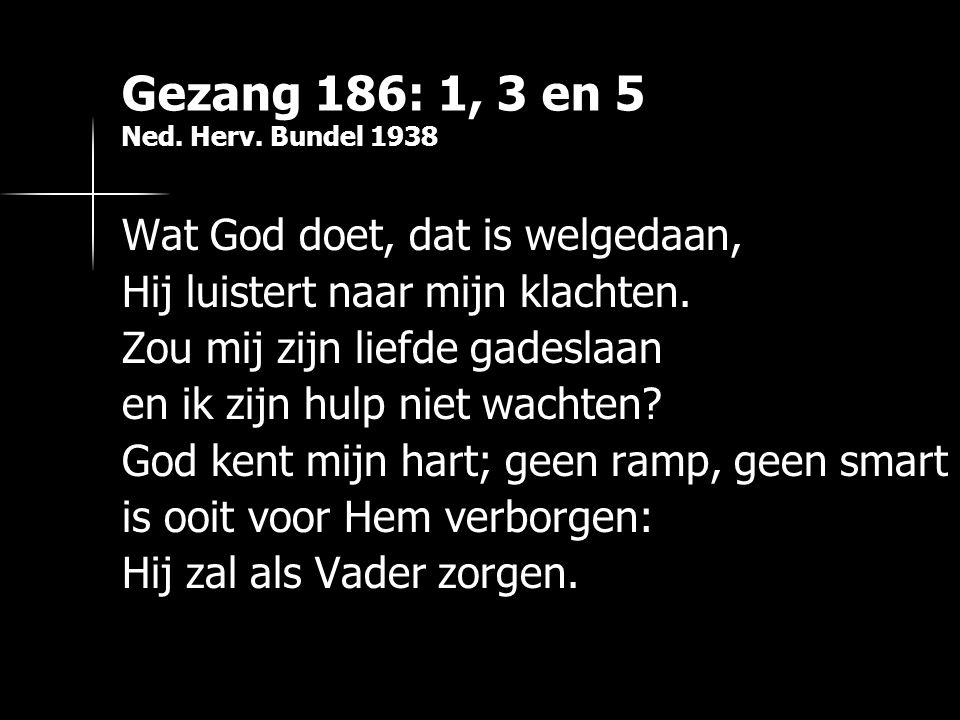 Gezang 186: 1, 3 en 5 Ned. Herv. Bundel 1938 Wat God doet, dat is welgedaan, Hij luistert naar mijn klachten. Zou mij zijn liefde gadeslaan en ik zijn