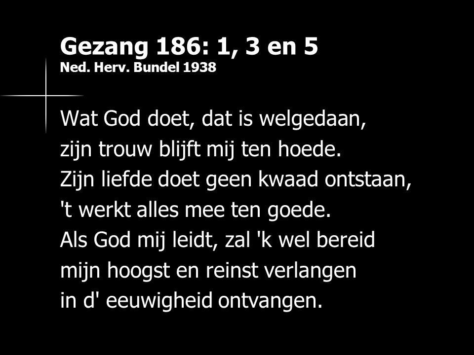 Gezang 186: 1, 3 en 5 Ned. Herv. Bundel 1938 Wat God doet, dat is welgedaan, zijn trouw blijft mij ten hoede. Zijn liefde doet geen kwaad ontstaan, 't